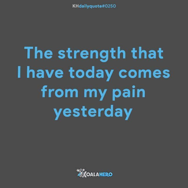 The strength that I have today comes from my pain yesterday